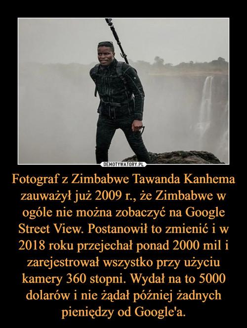 Fotograf z Zimbabwe Tawanda Kanhema zauważył już 2009 r., że Zimbabwe w ogóle nie można zobaczyć na Google Street View. Postanowił to zmienić i w 2018 roku przejechał ponad 2000 mil i zarejestrował wszystko przy użyciu kamery 360 stopni. Wydał na to 5000 dolarów i nie żądał później żadnych pieniędzy od Google'a.
