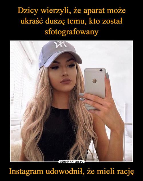 Dzicy wierzyli, że aparat może ukraść duszę temu, kto został sfotografowany Instagram udowodnił, że mieli rację