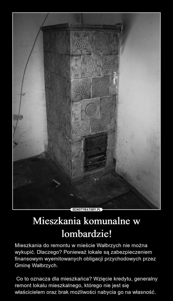Mieszkania komunalne w lombardzie! – Mieszkania do remontu w mieście Wałbrzych nie można wykupić. Dlaczego? Ponieważ lokale są zabezpieczeniem finansowym wyemitowanych obligacji przychodowych przez Gminę Wałbrzych. Co to oznacza dla mieszkańca? Wzięcie kredytu, generalny remont lokalu mieszkalnego, którego nie jest się właścicielem oraz brak możliwości nabycia go na własność.