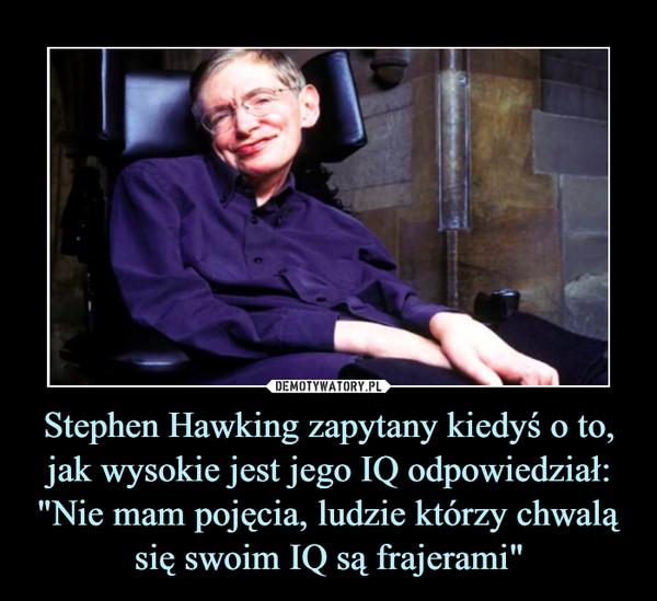 """Stephen Hawking zapytany kiedyś o to, jak wysokie jest jego IQ odpowiedział:""""Nie mam pojęcia, ludzie którzy chwalą się swoim IQ są frajerami"""" –"""