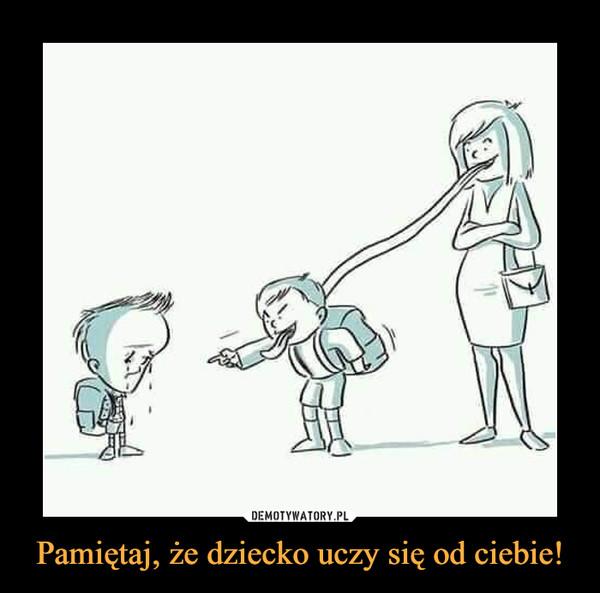 Pamiętaj, że dziecko uczy się od ciebie! –