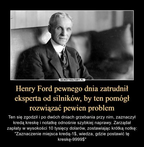 Henry Ford pewnego dnia zatrudnił eksperta od silników, by ten pomógł rozwiązać pewien problem