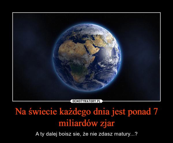 Na świecie każdego dnia jest ponad 7 miliardów zjar – A ty dalej boisz sie, że nie zdasz matury...?