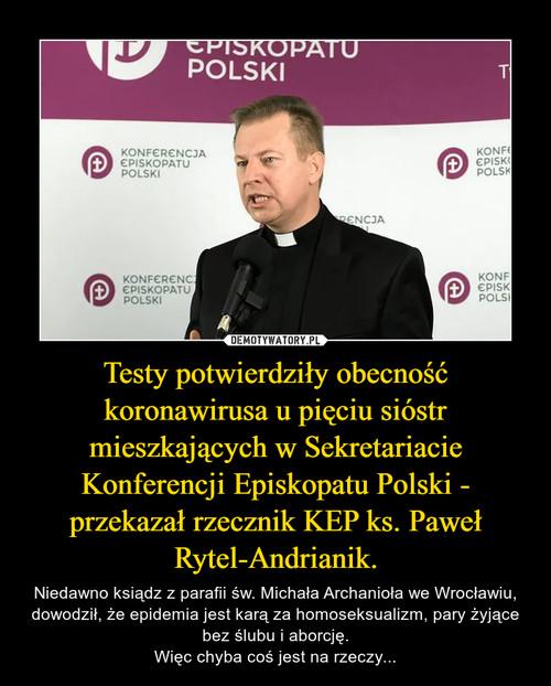 Testy potwierdziły obecność koronawirusa u pięciu sióstr mieszkających w Sekretariacie Konferencji Episkopatu Polski - przekazał rzecznik KEP ks. Paweł Rytel-Andrianik.