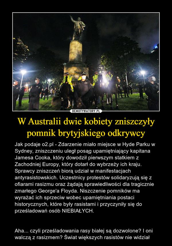 W Australii dwie kobiety zniszczyły pomnik brytyjskiego odkrywcy – Jak podaje o2.pl - Zdarzenie miało miejsce w Hyde Parku w Sydney, zniszczeniu uległ posąg upamiętniający kapitana Jamesa Cooka, który dowodził pierwszym statkiem z Zachodniej Europy, który dotarł do wybrzeży ich kraju.Sprawcy zniszczeń biorą udział w manifestacjach antyrasistowskich. Uczestnicy protestów solidaryzują się z ofiarami rasizmu oraz żądają sprawiedliwości dla tragicznie zmarłego George'a Floyda. Niszczenie pomników ma wyrażać ich sprzeciw wobec upamiętniania postaci historycznych, które były rasistami i przyczyniły się do prześladowań osób NIEBIAŁYCH.Aha... czyli prześladowania rasy białej są dozwolone? I oni walczą z rasizmem? Świat większych rasistów nie widział