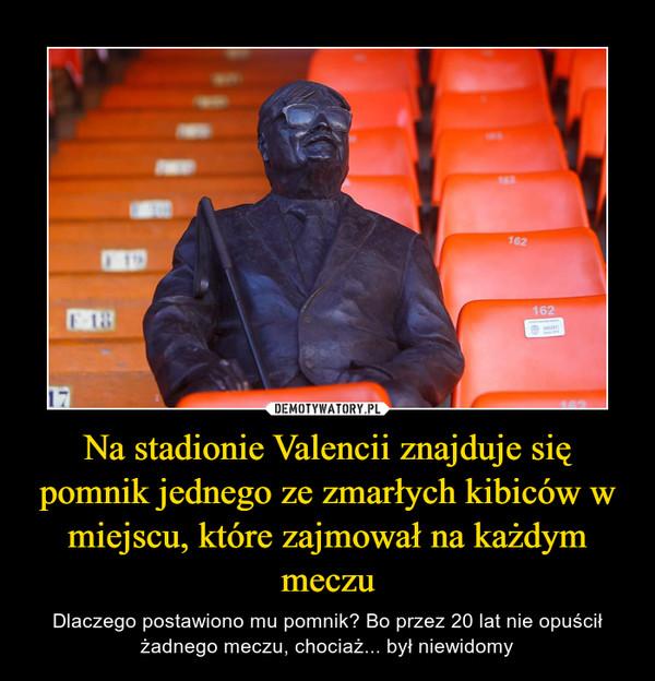 Na stadionie Valencii znajduje się pomnik jednego ze zmarłych kibiców w miejscu, które zajmował na każdym meczu – Dlaczego postawiono mu pomnik? Bo przez 20 lat nie opuścił żadnego meczu, chociaż... był niewidomy