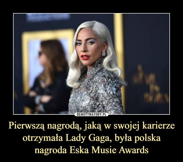Pierwszą nagrodą, jaką w swojej karierze otrzymała Lady Gaga, była polska nagroda Eska Musie Awards –