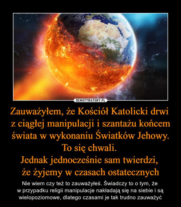 Zauważyłem, że Kościół Katolicki drwi z ciągłej manipulacji i szantażu końcem świata w wykonaniu Światków Jehowy. To się chwali. Jednak jednocześnie sam twierdzi, że żyjemy w czasach ostatecznych – Nie wiem czy też to zauważyłeś. Świadczy to o tym, że w przypadku religii manipulacje nakładają się na siebie i są wielopoziomowe, dlatego czasami je tak trudno zauważyć