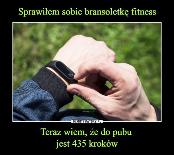 Sprawiłem sobie bransoletkę fitness Teraz wiem, że do pubu  jest 435 kroków
