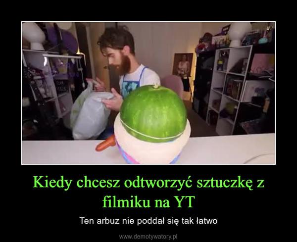 Kiedy chcesz odtworzyć sztuczkę z filmiku na YT – Ten arbuz nie poddał się tak łatwo