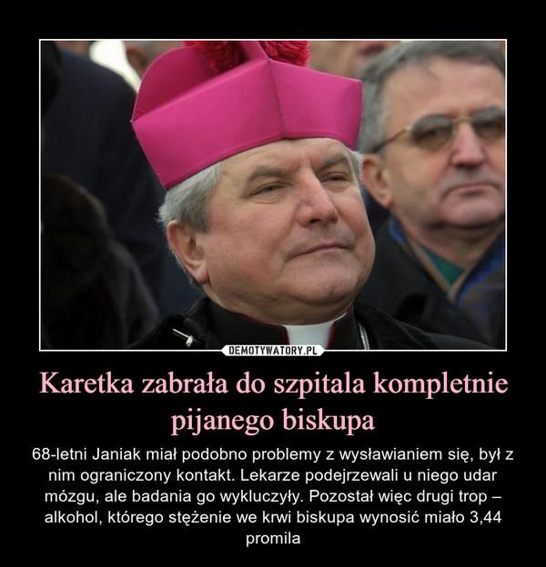 Karetka zabrała do szpitala kompletnie pijanego biskupa – 68-letni Janiak miał podobno problemy z wysławianiem się, był z nim ograniczony kontakt. Lekarze podejrzewali u niego udar mózgu, ale badania go wykluczyły. Pozostał więc drugi trop – alkohol, którego stężenie we krwi biskupa wynosić miało 3,44 promila