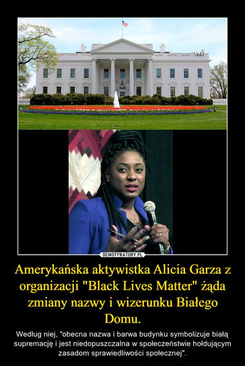 """Amerykańska aktywistka Alicia Garza z organizacji """"Black Lives Matter"""" żąda zmiany nazwy i wizerunku Białego Domu."""