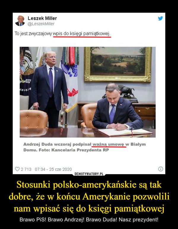 Stosunki polsko-amerykańskie są tak dobre, że w końcu Amerykanie pozwolili nam wpisać się do księgi pamiątkowej – Brawo PiS! Brawo Andrzej! Brawo Duda! Nasz prezydent!
