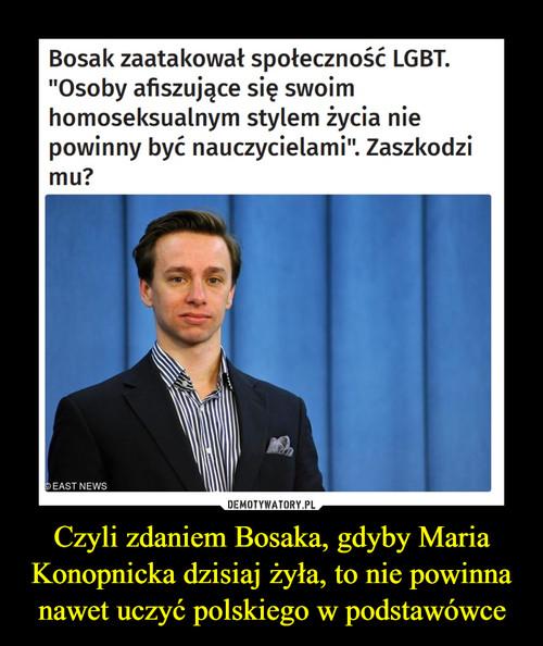 Czyli zdaniem Bosaka, gdyby Maria Konopnicka dzisiaj żyła, to nie powinna nawet uczyć polskiego w podstawówce