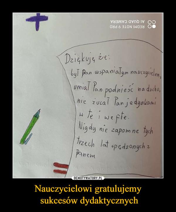 Nauczycielowi gratulujemy sukcesów dydaktycznych –