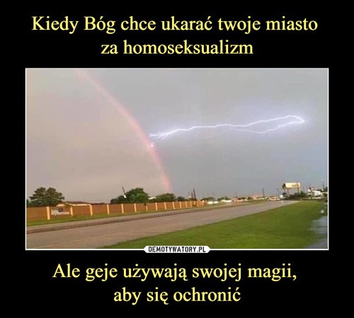 Kiedy Bóg chce ukarać twoje miasto  za homoseksualizm Ale geje używają swojej magii,  aby się ochronić