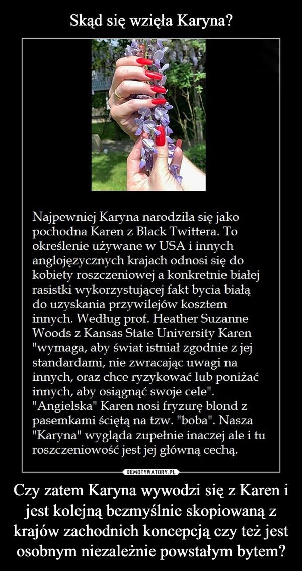 Czy zatem Karyna wywodzi się z Karen i jest kolejną bezmyślnie skopiowaną z krajów zachodnich koncepcją czy też jest osobnym niezależnie powstałym bytem? –