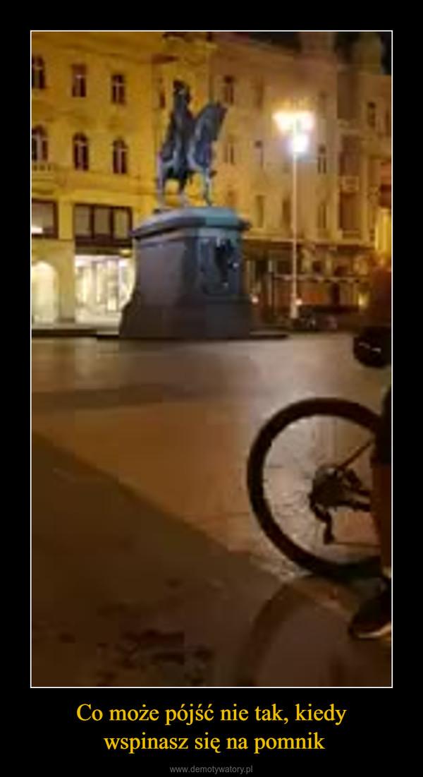 Co może pójść nie tak, kiedy wspinasz się na pomnik –