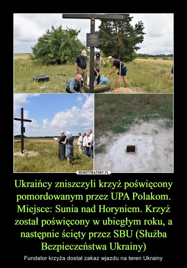 Ukraińcy zniszczyli krzyż poświęcony pomordowanym przez UPA Polakom. Miejsce: Sunia nad Horyniem. Krzyż został poświęcony w ubiegłym roku, a następnie ścięty przez SBU (Służba Bezpieczeństwa Ukrainy) – Fundator krzyża dostał zakaz wjazdu na teren Ukrainy