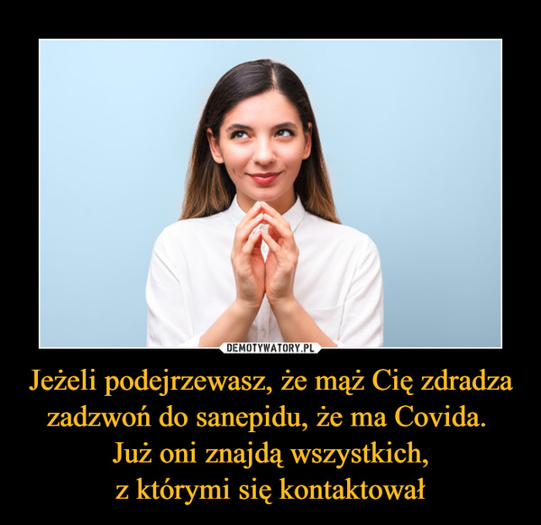 Jeżeli podejrzewasz, że mąż Cię zdradza zadzwoń do sanepidu, że ma Covida. Już oni znajdą wszystkich,z którymi się kontaktował –