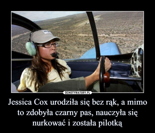 Jessica Cox urodziła się bez rąk, a mimo to zdobyła czarny pas, nauczyła się nurkować i została pilotką