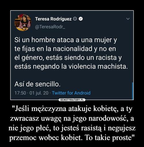 """""""Jeśli mężczyzna atakuje kobietę, a ty zwracasz uwagę na jego narodowość, a nie jego płeć, to jesteś rasistą i negujesz przemoc wobec kobiet. To takie proste"""""""