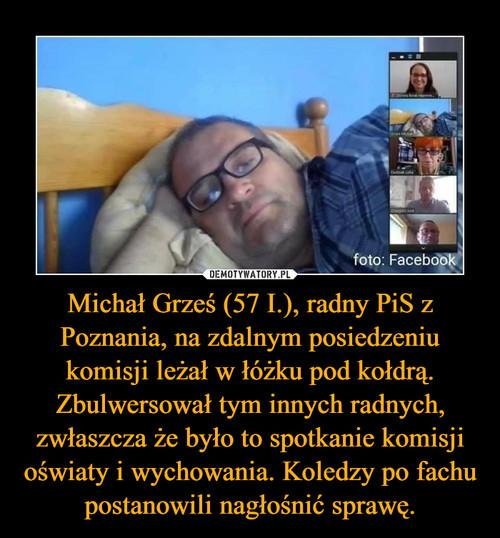 Michał Grześ (57 I.), radny PiS z Poznania, na zdalnym posiedzeniu komisji leżał w łóżku pod kołdrą. Zbulwersował tym innych radnych, zwłaszcza że było to spotkanie komisji oświaty i wychowania. Koledzy po fachu postanowili nagłośnić sprawę.