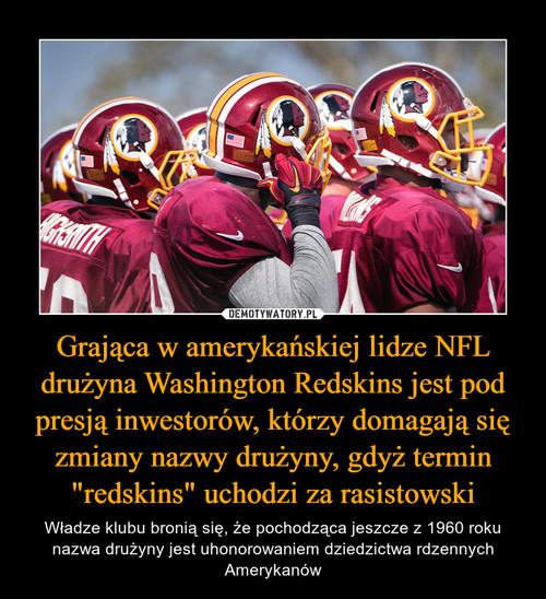 """Grająca w amerykańskiej lidze NFL drużyna Washington Redskins jest pod presją inwestorów, którzy domagają się zmiany nazwy drużyny, gdyż termin """"redskins"""" uchodzi za rasistowski"""