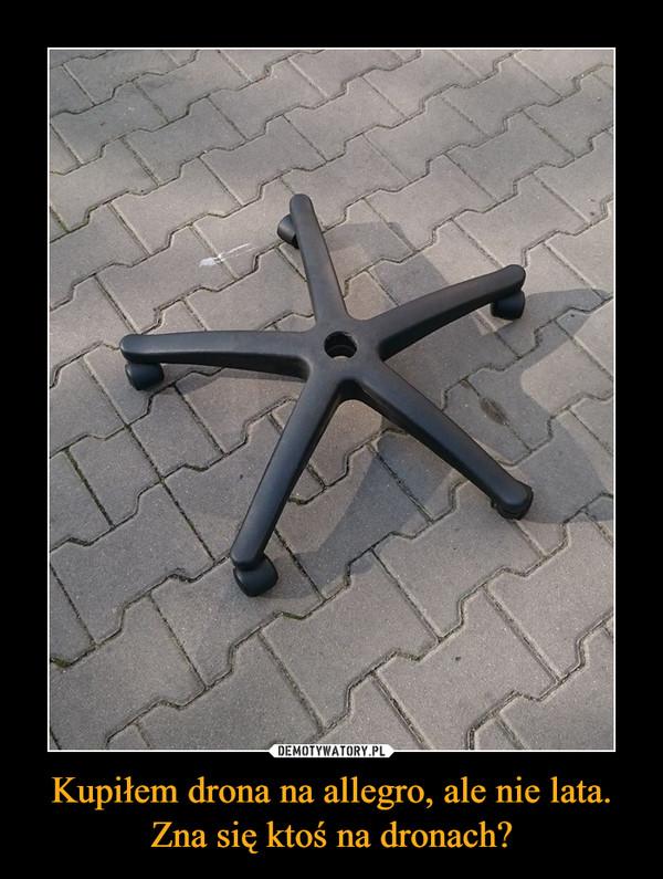 Kupiłem drona na allegro, ale nie lata. Zna się ktoś na dronach? –