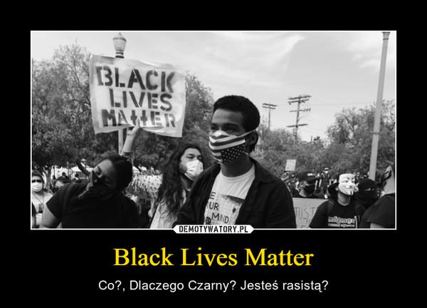 Black Lives Matter – Co?, Dlaczego Czarny? Jesteś rasistą?