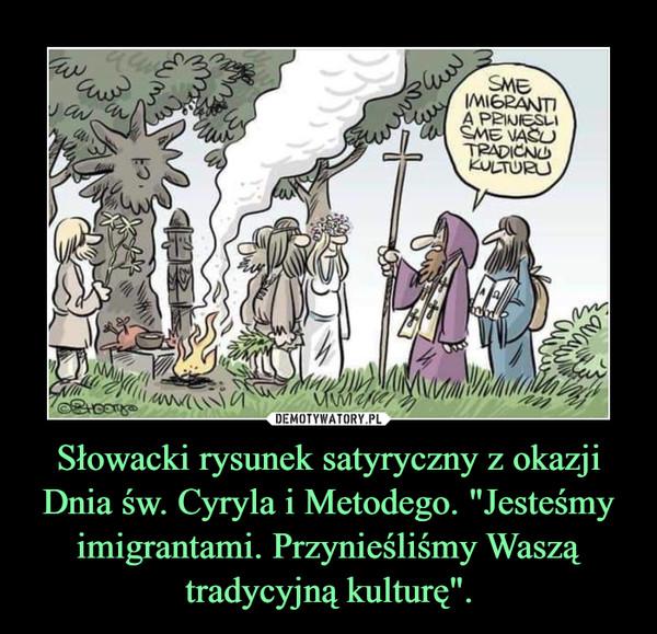 """Słowacki rysunek satyryczny z okazji Dnia św. Cyryla i Metodego. """"Jesteśmy imigrantami. Przynieśliśmy Waszą tradycyjną kulturę"""". –"""