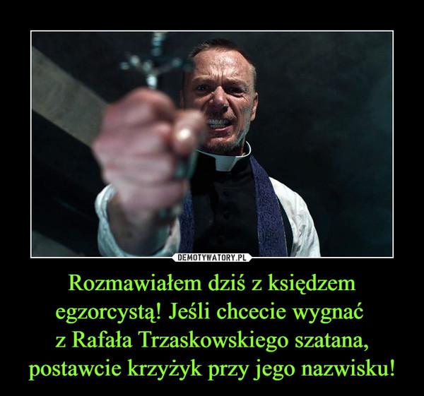 Rozmawiałem dziś z księdzem egzorcystą! Jeśli chcecie wygnać z Rafała Trzaskowskiego szatana, postawcie krzyżyk przy jego nazwisku! –