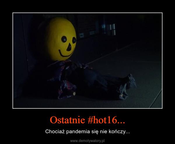 Ostatnie #hot16... – Chociaż pandemia się nie kończy...