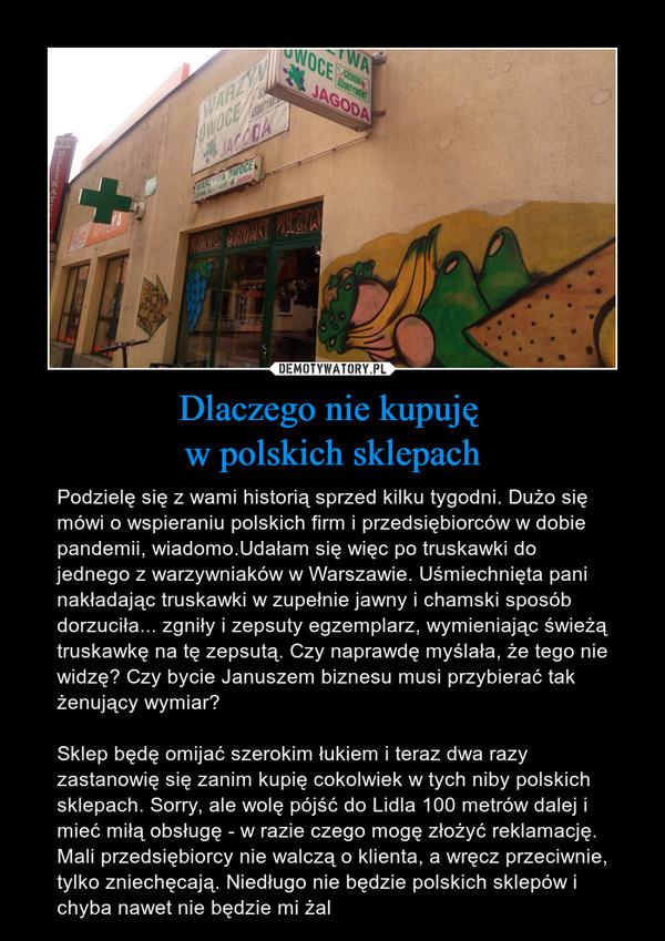 Dlaczego nie kupuję w polskich sklepach – Podzielę się z wami historią sprzed kilku tygodni. Dużo się mówi o wspieraniu polskich firm i przedsiębiorców w dobie pandemii, wiadomo.Udałam się więc po truskawki do jednego z warzywniaków w Warszawie. Uśmiechnięta pani nakładając truskawki w zupełnie jawny i chamski sposób dorzuciła... zgniły i zepsuty egzemplarz, wymieniając świeżą truskawkę na tę zepsutą. Czy naprawdę myślała, że tego nie widzę? Czy bycie Januszem biznesu musi przybierać tak żenujący wymiar? Sklep będę omijać szerokim łukiem i teraz dwa razy zastanowię się zanim kupię cokolwiek w tych niby polskich sklepach. Sorry, ale wolę pójść do Lidla 100 metrów dalej i mieć miłą obsługę - w razie czego mogę złożyć reklamację. Mali przedsiębiorcy nie walczą o klienta, a wręcz przeciwnie, tylko zniechęcają. Niedługo nie będzie polskich sklepów i chyba nawet nie będzie mi żal