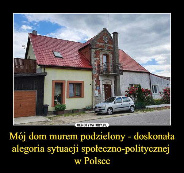 Mój dom murem podzielony - doskonała alegoria sytuacji społeczno-politycznej w Polsce –