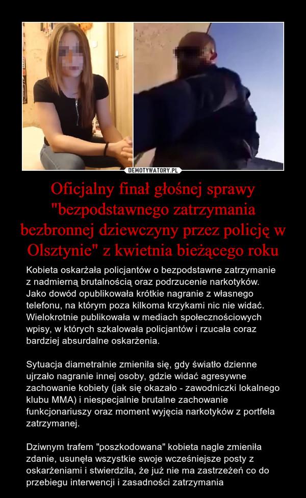 """Oficjalny finał głośnej sprawy """"bezpodstawnego zatrzymania bezbronnej dziewczyny przez policję w Olsztynie"""" z kwietnia bieżącego roku – Kobieta oskarżała policjantów o bezpodstawne zatrzymanie z nadmierną brutalnością oraz podrzucenie narkotyków. Jako dowód opublikowała krótkie nagranie z własnego telefonu, na którym poza kilkoma krzykami nic nie widać. Wielokrotnie publikowała w mediach społecznościowych wpisy, w których szkalowała policjantów i rzucała coraz bardziej absurdalne oskarżenia.Sytuacja diametralnie zmieniła się, gdy światło dzienne ujrzało nagranie innej osoby, gdzie widać agresywne zachowanie kobiety (jak się okazało - zawodniczki lokalnego klubu MMA) i niespecjalnie brutalne zachowanie funkcjonariuszy oraz moment wyjęcia narkotyków z portfela zatrzymanej.Dziwnym trafem """"poszkodowana"""" kobieta nagle zmieniła zdanie, usunęła wszystkie swoje wcześniejsze posty z oskarżeniami i stwierdziła, że już nie ma zastrzeżeń co do przebiegu interwencji i zasadności zatrzymania"""