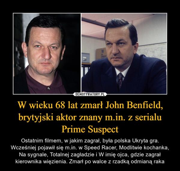 W wieku 68 lat zmarł John Benfield, brytyjski aktor znany m.in. z serialu Prime Suspect – Ostatnim filmem, w jakim zagrał, była polska Ukryta gra. Wcześniej pojawił się m.in. w Speed Racer, Modlitwie kochanka, Na sygnale, Totalnej zagładzie i W imię ojca, gdzie zagrał kierownika więzienia. Zmarł po walce z rzadką odmianą raka