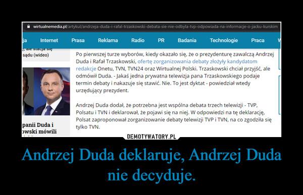 Andrzej Duda deklaruje, Andrzej Duda nie decyduje. –