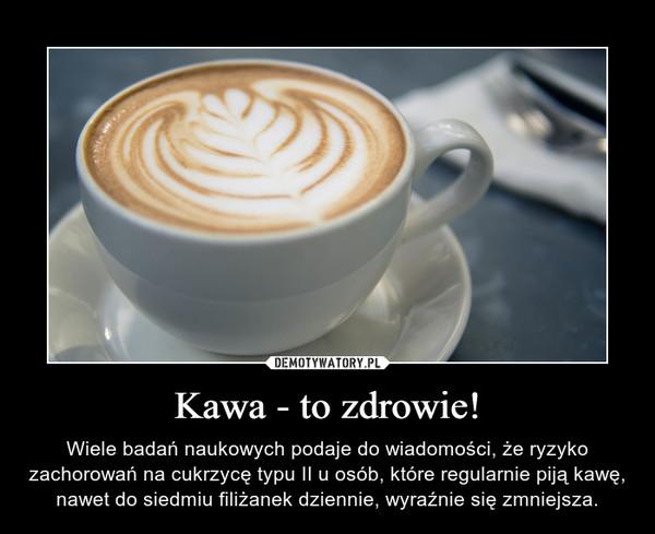 Kawa - to zdrowie! – Wiele badań naukowych podaje do wiadomości, że ryzyko zachorowań na cukrzycę typu II u osób, które regularnie piją kawę, nawet do siedmiu filiżanek dziennie, wyraźnie się zmniejsza.