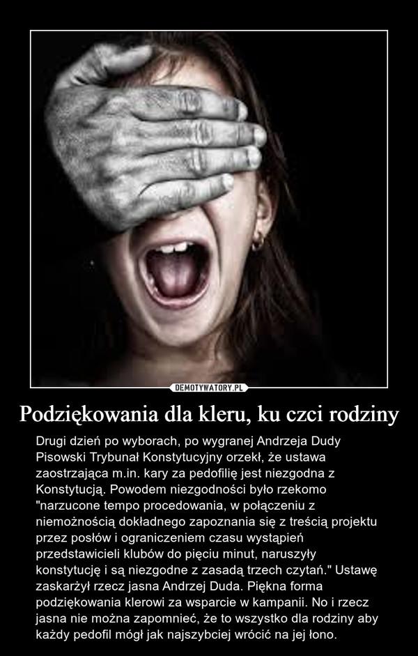 """Podziękowania dla kleru, ku czci rodziny – Drugi dzień po wyborach, po wygranej Andrzeja Dudy Pisowski Trybunał Konstytucyjny orzekł, że ustawa zaostrzająca m.in. kary za pedofilię jest niezgodna z Konstytucją. Powodem niezgodności było rzekomo """"narzucone tempo procedowania, w połączeniu z niemożnością dokładnego zapoznania się z treścią projektu przez posłów i ograniczeniem czasu wystąpień przedstawicieli klubów do pięciu minut, naruszyły konstytucję i są niezgodne z zasadą trzech czytań."""" Ustawę zaskarżył rzecz jasna Andrzej Duda. Piękna forma podziękowania klerowi za wsparcie w kampanii. No i rzecz jasna nie można zapomnieć, że to wszystko dla rodziny aby każdy pedofil mógł jak najszybciej wrócić na jej łono."""