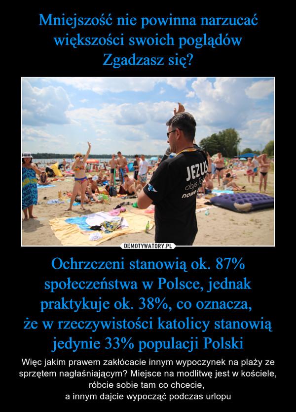 Ochrzczeni stanowią ok. 87% społeczeństwa w Polsce, jednak praktykuje ok. 38%, co oznacza, że w rzeczywistości katolicy stanowią jedynie 33% populacji Polski – Więc jakim prawem zakłócacie innym wypoczynek na plaży ze sprzętem nagłaśniającym? Miejsce na modlitwę jest w kościele, róbcie sobie tam co chcecie, a innym dajcie wypocząć podczas urlopu