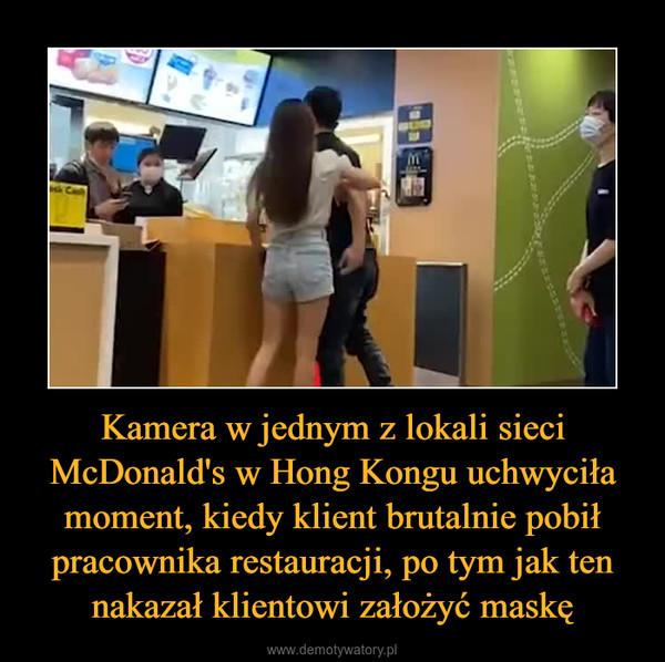 Kamera w jednym z lokali sieci McDonald's w Hong Kongu uchwyciła moment, kiedy klient brutalnie pobił pracownika restauracji, po tym jak ten nakazał klientowi założyć maskę –