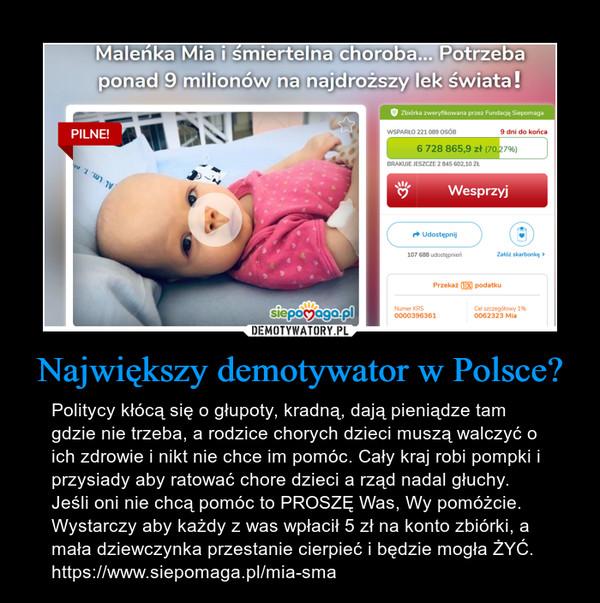 Największy demotywator w Polsce? – Politycy kłócą się o głupoty, kradną, dają pieniądze tam gdzie nie trzeba, a rodzice chorych dzieci muszą walczyć o ich zdrowie i nikt nie chce im pomóc. Cały kraj robi pompki i przysiady aby ratować chore dzieci a rząd nadal głuchy. Jeśli oni nie chcą pomóc to PROSZĘ Was, Wy pomóżcie. Wystarczy aby każdy z was wpłacił 5 zł na konto zbiórki, a mała dziewczynka przestanie cierpieć i będzie mogła ŻYĆ. https://www.siepomaga.pl/mia-sma