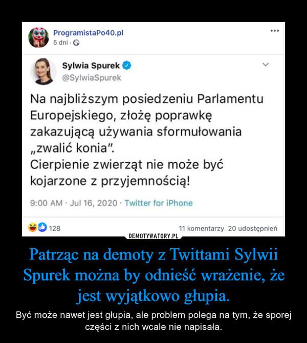 Patrząc na demoty z Twittami Sylwii Spurek można by odnieść wrażenie, że jest wyjątkowo głupia. – Być może nawet jest głupia, ale problem polega na tym, że sporej części z nich wcale nie napisała.