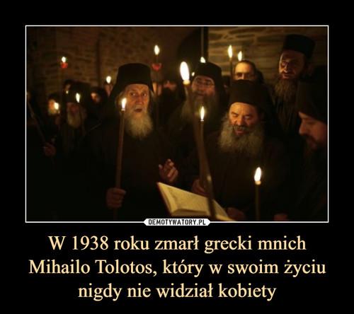 W 1938 roku zmarł grecki mnich Mihailo Tolotos, który w swoim życiu nigdy nie widział kobiety