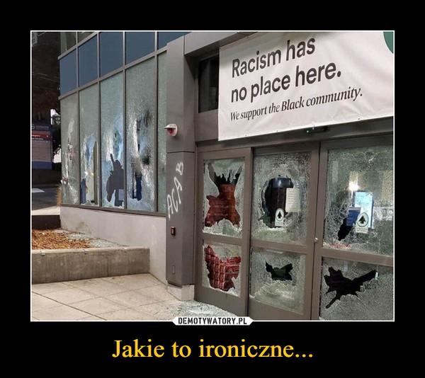 Jakie to ironiczne... –