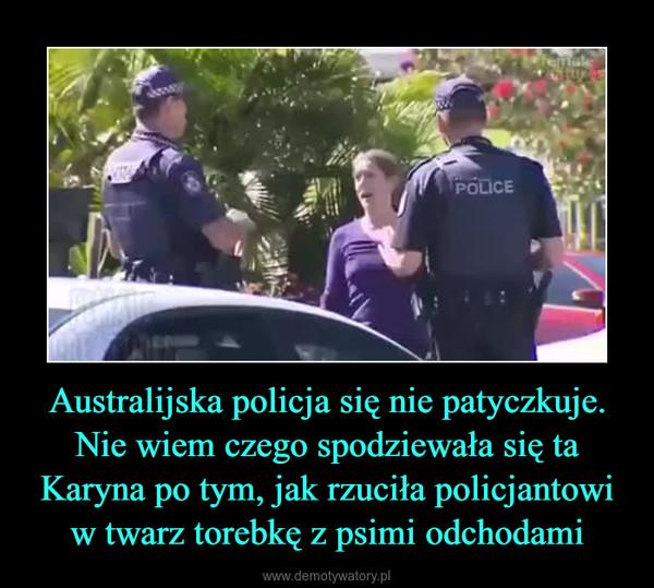 Australijska policja się nie patyczkuje.Nie wiem czego spodziewała się ta Karyna po tym, jak rzuciła policjantowi w twarz torebkę z psimi odchodami –