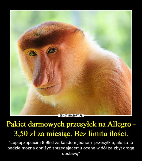 """Pakiet darmowych przesyłek na Allegro - 3,50 zł za miesiąc. Bez limitu ilości. – """"Lepiej zapłacim 8,99zł za każdom jednom  przesyłkie, ale za to będzie można obniżyć sprzedającemu ocene w dół za zbyt drogą dostawę"""""""