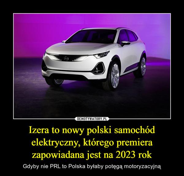 Izera to nowy polski samochód elektryczny, którego premiera zapowiadana jest na 2023 rok – Gdyby nie PRL to Polska byłaby potęgą motoryzacyjną