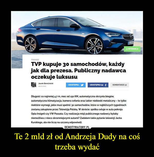 Te 2 mld zł od Andrzeja Dudy na coś trzeba wydać –  TVP kupuje 30 samochodów, każdy jak dla prezesa. Publiczny nadawca oczekuje luksusu Długość co najmniej 4,7 m, moc od 150 KM, automatyczna skrzynia biegów, automatyczna klimatyzacja, kamera cofania oraz lakier niebieski metaliczny - to tylko niektóre wymogi, jakie musi spełnić 30 samochodów, które w najbliższych tygodniach zostaną zakupione przez Telewizję Polską. W skrócie: spółka celuje w auta pokroju Opla Insignii czy VW Passata. Czy realizacja misji publicznego nadawcy byłaby niemożliwa z nieco skromniejszymi autami? Zadałem takie pytanie telewizji Jacka Kurskiego, ale nie liczę na szczerą odpowiedź.